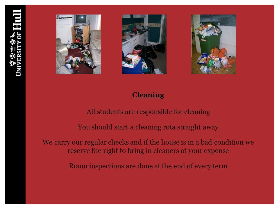 Cleaning All students are responsible for cleaning You should start a cleaning rota straight away We carry our regular checks and if the house is in a