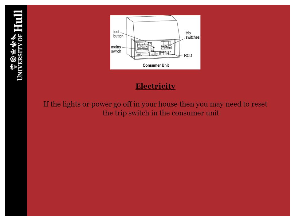 Electricity If the lights or power go off in your house then you may need to reset the trip switch in the consumer unit