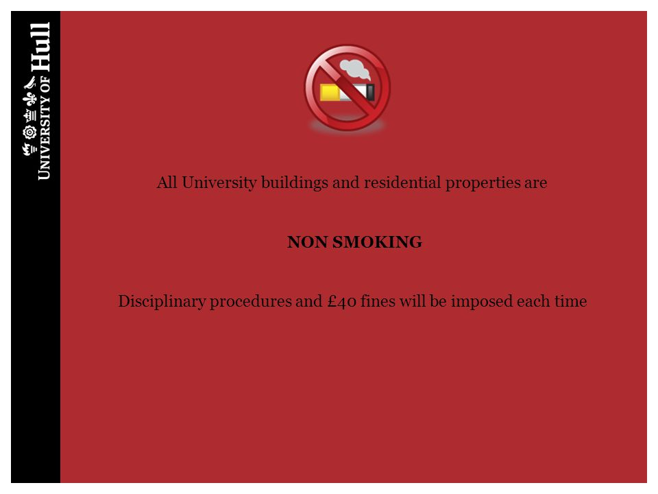 All University buildings and residential properties are NON SMOKING Disciplinary procedures and £40 fines will be imposed each time