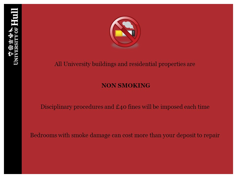 All University buildings and residential properties are NON SMOKING Disciplinary procedures and £40 fines will be imposed each time Bedrooms with smok