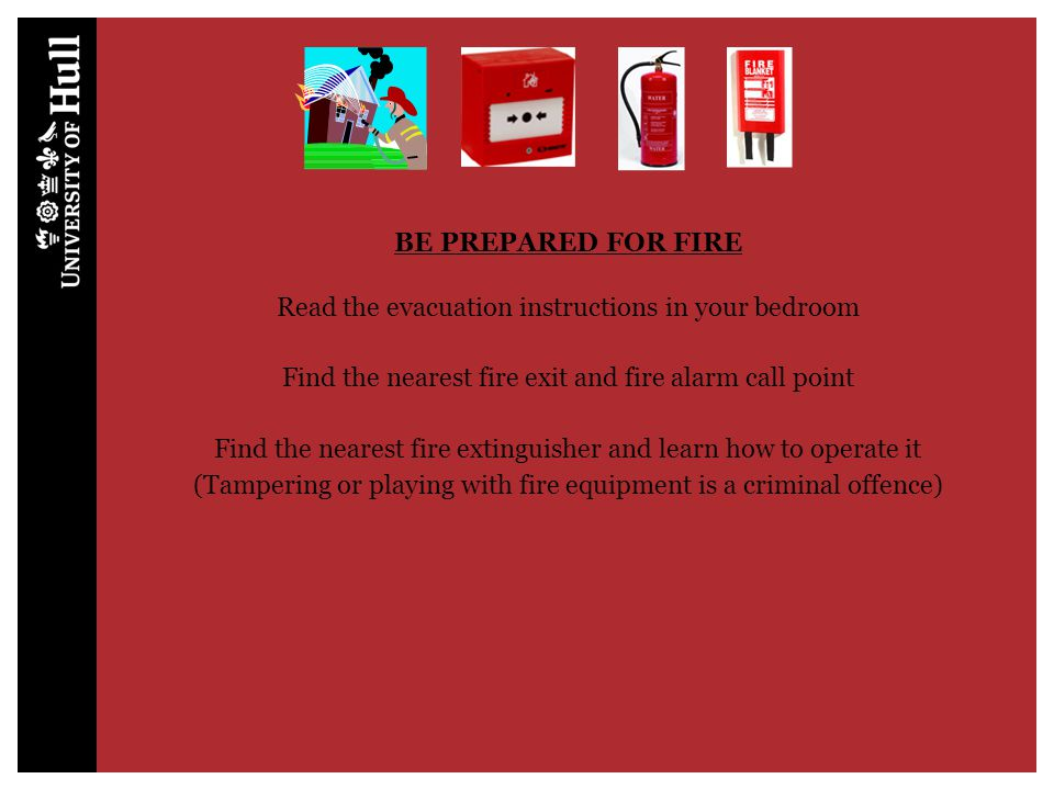 BE PREPARED FOR FIRE Read the evacuation instructions in your bedroom Find the nearest fire exit and fire alarm call point Find the nearest fire extin