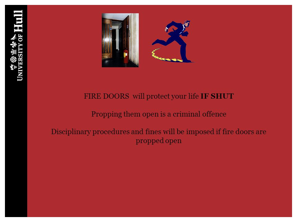 FIRE DOORS will protect your life IF SHUT Propping them open is a criminal offence Disciplinary procedures and fines will be imposed if fire doors are