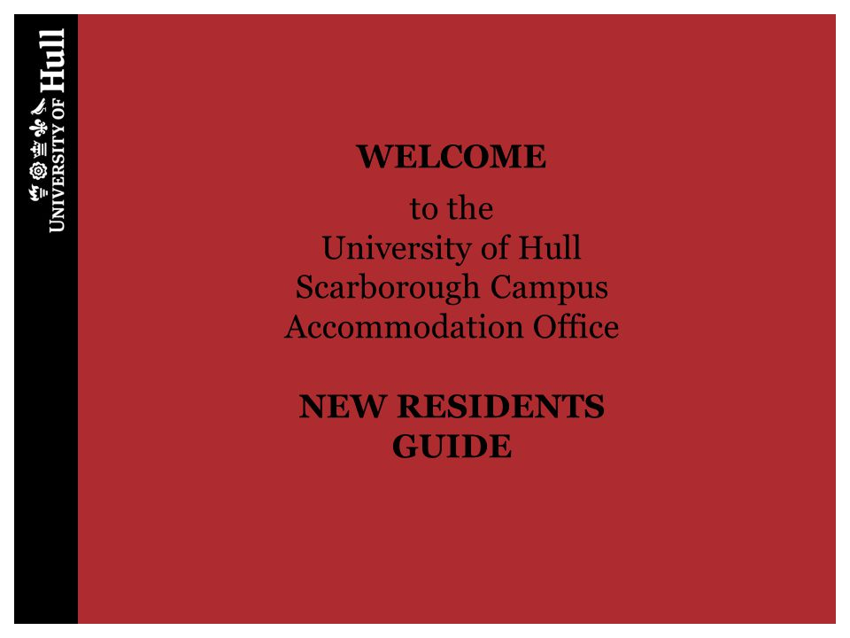 WELCOME to the University of Hull Scarborough Campus Accommodation Office NEW RESIDENTS GUIDE