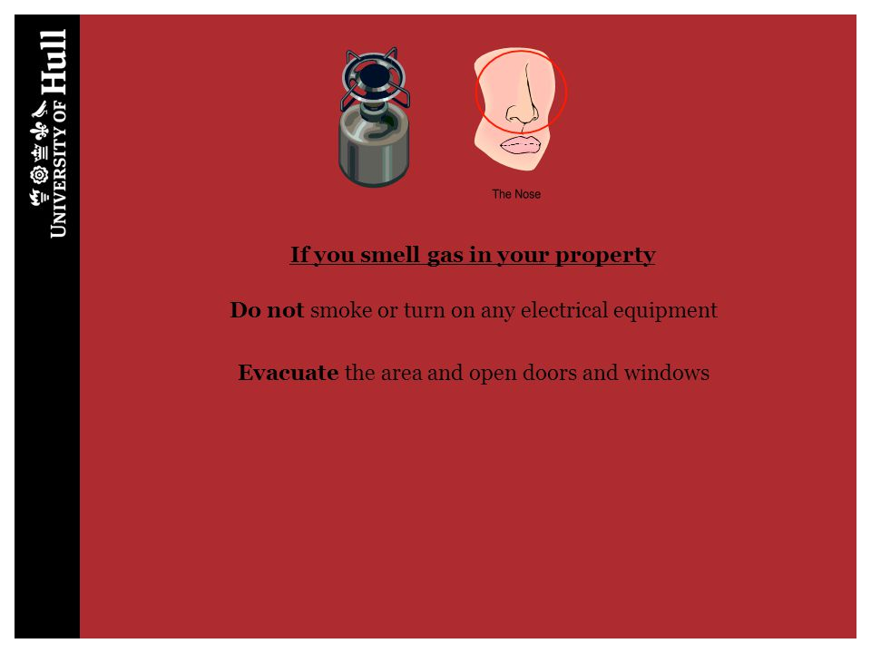 If you smell gas in your property Do not smoke or turn on any electrical equipment Evacuate the area and open doors and windows