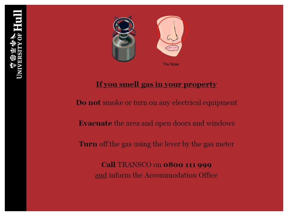 If you smell gas in your property Do not smoke or turn on any electrical equipment Evacuate the area and open doors and windows Turn off the gas using