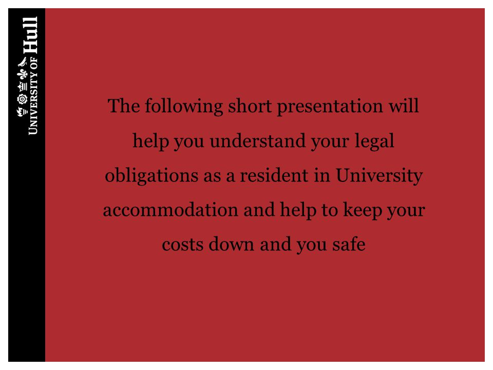 The following short presentation will help you understand your legal obligations as a resident in University accommodation and help to keep your costs