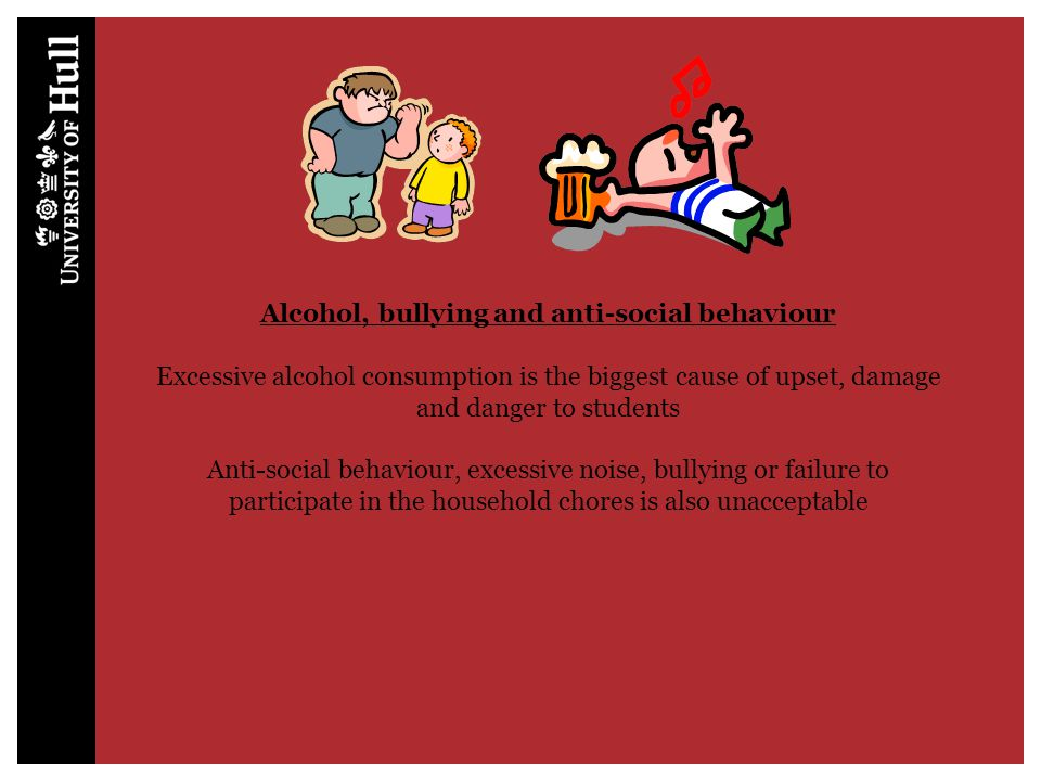 Alcohol, bullying and anti-social behaviour Excessive alcohol consumption is the biggest cause of upset, damage and danger to students Anti-social beh
