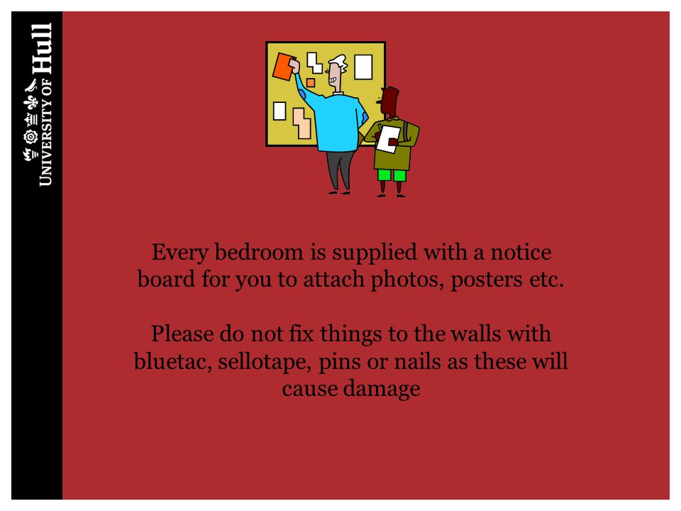 Please do not fix things to the walls with bluetac, sellotape, pins or nails as these will cause damage