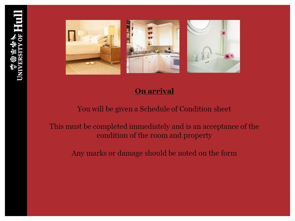On arrival You will be given a Schedule of Condition sheet This must be completed immediately and is an acceptance of the condition of the room and property Any marks or damage should be noted on the form At the end of the contract any cleaning, damage or missing items, that have not been noted on the schedule will be charged to the student
