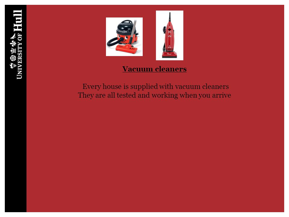 Vacuum cleaners Every house is supplied with vacuum cleaners They are all tested and working when you arrive