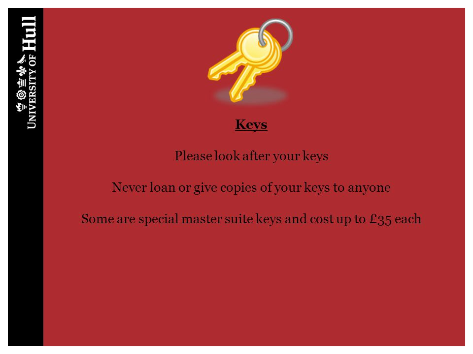 Keys Please look after your keys Never loan or give copies of your keys to anyone Some are special master suite keys and cost up to £35 each