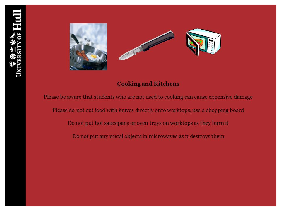 Cooking and Kitchens Please be aware that students who are not used to cooking can cause expensive damage Please do not cut food with knives directly