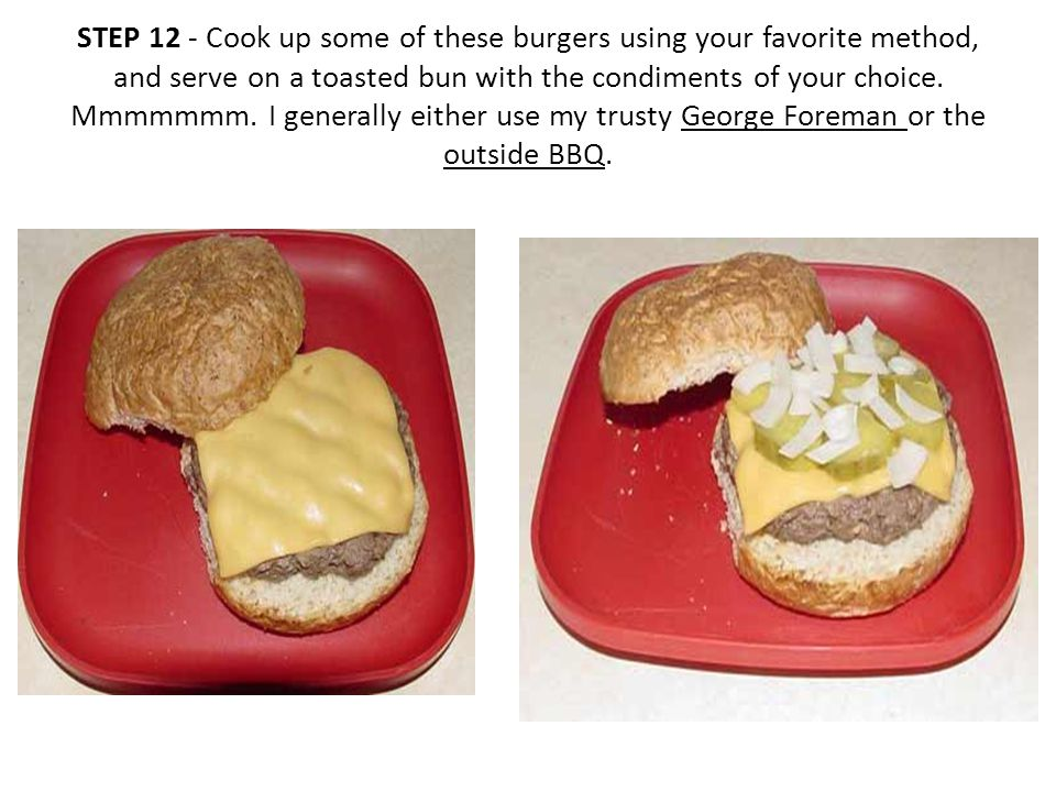 STEP 12 - Cook up some of these burgers using your favorite method, and serve on a toasted bun with the condiments of your choice.
