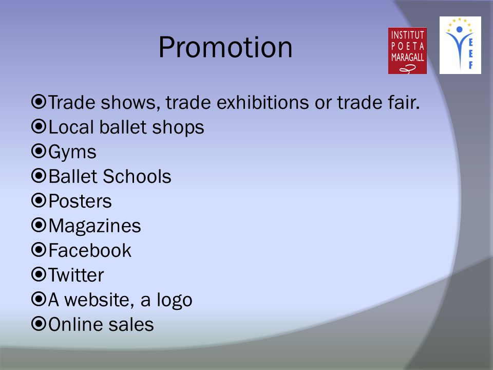 Promotion  Trade shows, trade exhibitions or trade fair.  Local ballet shops  Gyms  Ballet Schools  Posters  Magazines  Facebook  Twitter  A