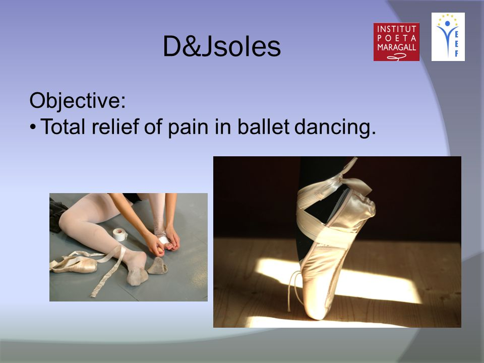D&Jsoles Objective: Total relief of pain in ballet dancing.