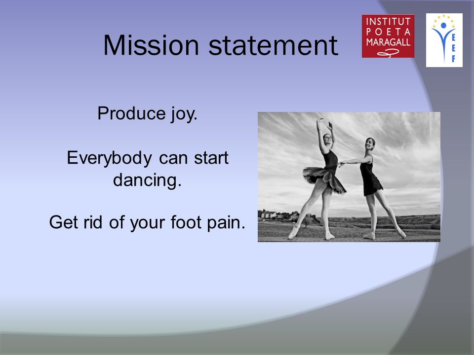 Mission statement Produce joy. Everybody can start dancing. Get rid of your foot pain.