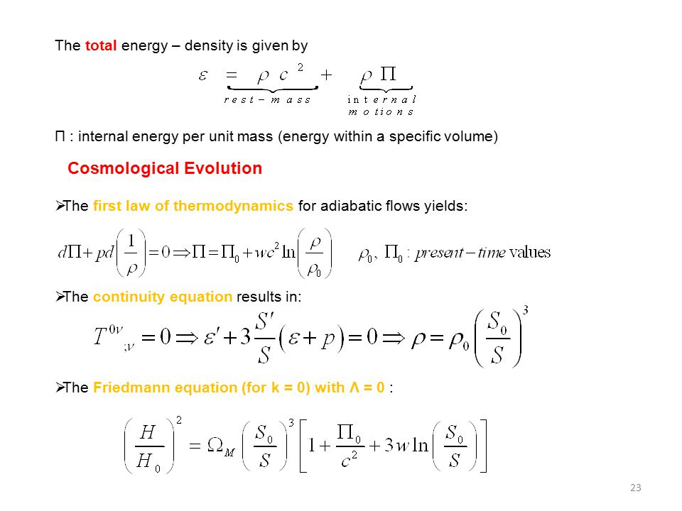 The total energy – density is given by Π : internal energy per unit mass (energy within a specific volume) Cosmological Evolution  The first law of thermodynamics for adiabatic flows yields:  The continuity equation results in:  The Friedmann equation (for k = 0) with Λ = 0 : 23