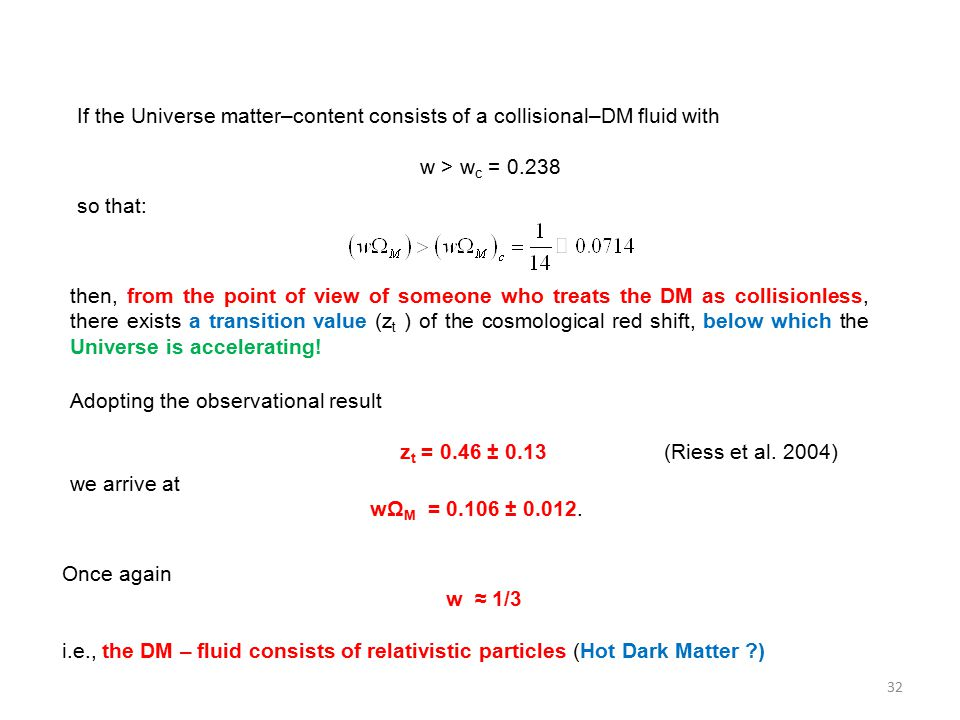 If the Universe matter–content consists of a collisional–DM fluid with w > w c = 0.238 so that: then, from the point of view of someone who treats the DM as collisionless, there exists a transition value (z t ) of the cosmological red shift, below which the Universe is accelerating.