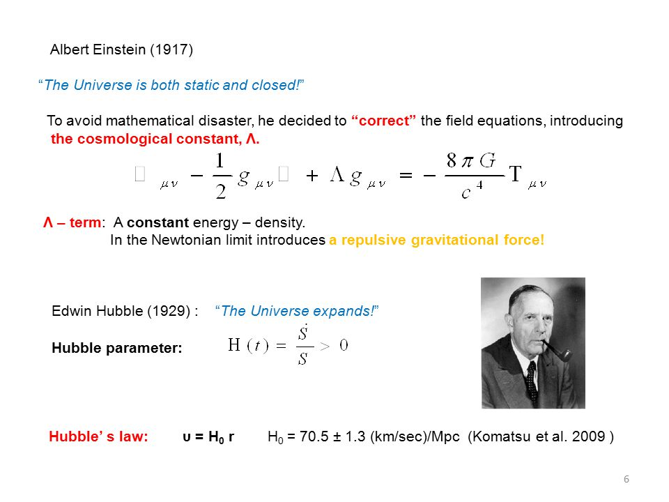 Albert Einstein (1917) The Universe is both static and closed! To avoid mathematical disaster, he decided to correct the field equations, introducing the cosmological constant, Λ.