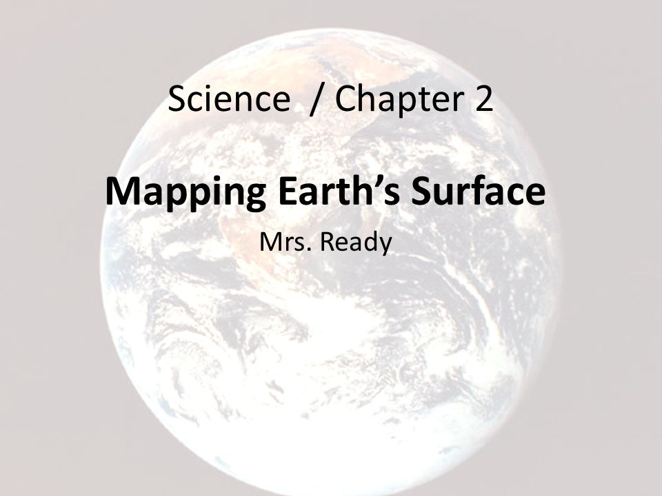 Science / Chapter 2 Mapping Earth's Surface Mrs. Ready