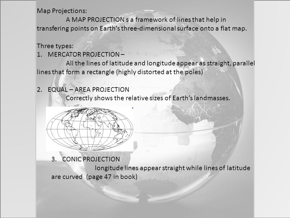 Map Projections: A MAP PROJECTION s a framework of lines that help in transfering points on Earth's three-dimensional surface onto a flat map. Three t