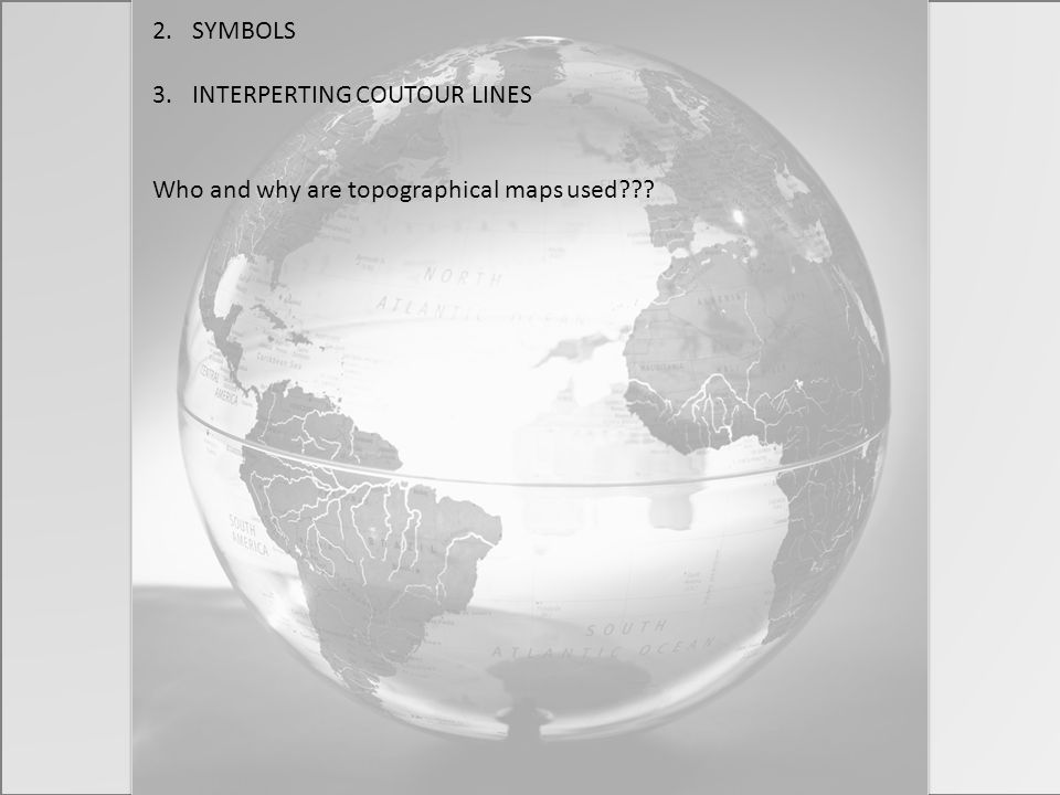 2.SYMBOLS 3.INTERPERTING COUTOUR LINES Who and why are topographical maps used???