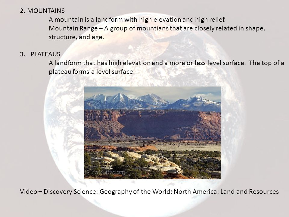 2. MOUNTAINS A mountain is a landform with high elevation and high relief. Mountain Range – A group of mountians that are closely related in shape, st