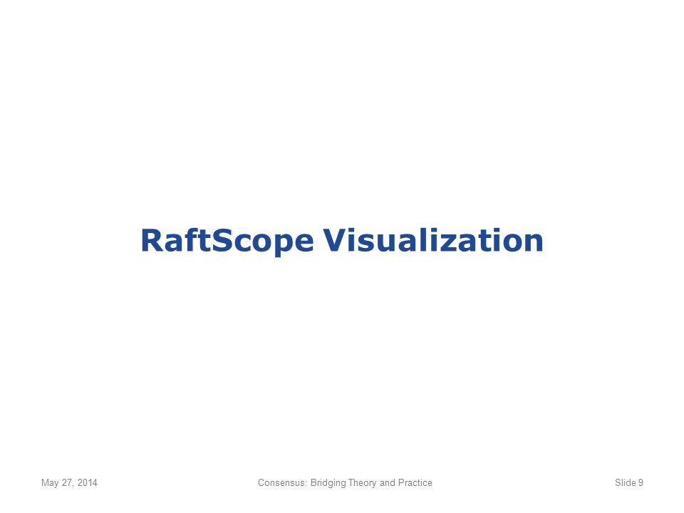 RaftScope Visualization May 27, 2014Consensus: Bridging Theory and PracticeSlide 9
