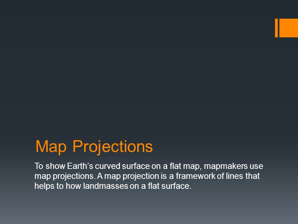 Map Projections To show Earth's curved surface on a flat map, mapmakers use map projections. A map projection is a framework of lines that helps to ho