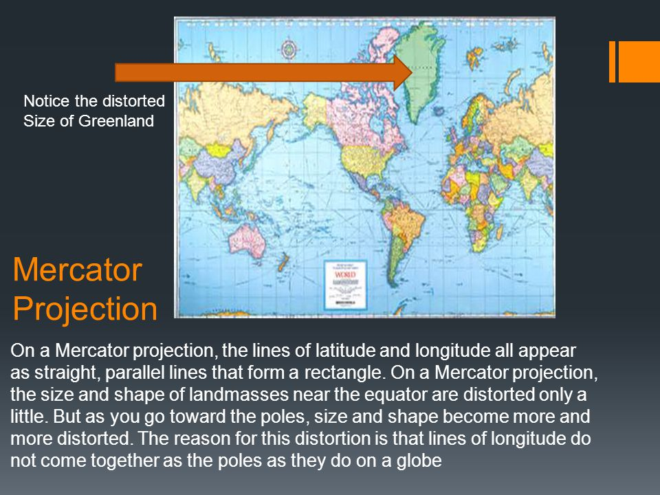 Mercator Projection On a Mercator projection, the lines of latitude and longitude all appear as straight, parallel lines that form a rectangle. On a M