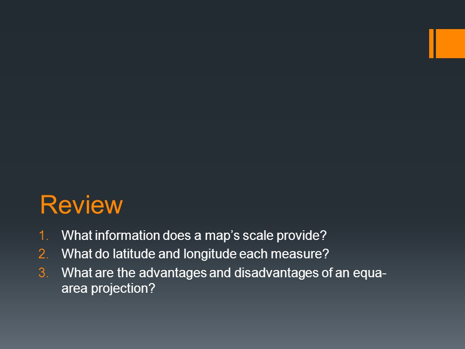 Review 1.What information does a map's scale provide? 2.What do latitude and longitude each measure? 3.What are the advantages and disadvantages of an