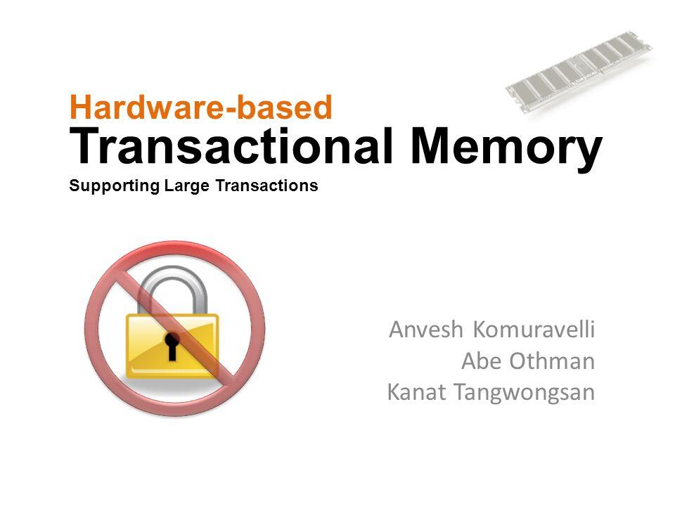Transactional Memory Supporting Large Transactions Anvesh Komuravelli Abe Othman Kanat Tangwongsan Hardware-based