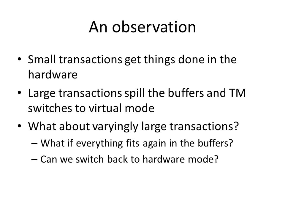 An observation Small transactions get things done in the hardware Large transactions spill the buffers and TM switches to virtual mode What about varyingly large transactions.