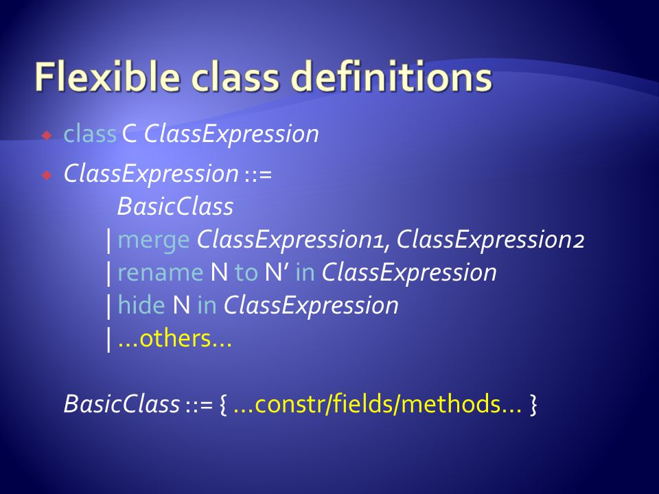  class C ClassExpression  ClassExpression ::= BasicClass | merge ClassExpression1, ClassExpression2 | rename N to N' in ClassExpression | hide N in ClassExpression | …others… BasicClass ::= { …constr/fields/methods… }