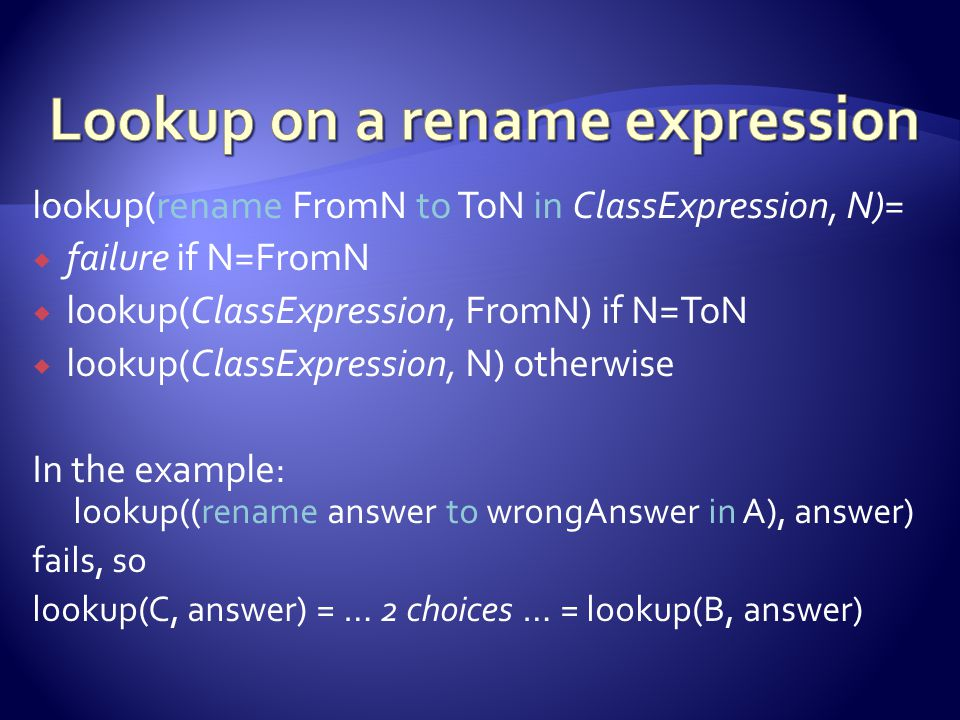 lookup(rename FromN to ToN in ClassExpression, N)=  failure if N=FromN  lookup(ClassExpression, FromN) if N=ToN  lookup(ClassExpression, N) otherwise In the example: lookup((rename answer to wrongAnswer in A), answer) fails, so lookup(C, answer) = … 2 choices … = lookup(B, answer)