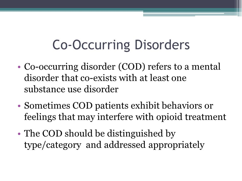Co-Occurring Disorders Co-occurring disorder (COD) refers to a mental disorder that co-exists with at least one substance use disorder Sometimes COD patients exhibit behaviors or feelings that may interfere with opioid treatment The COD should be distinguished by type/category and addressed appropriately