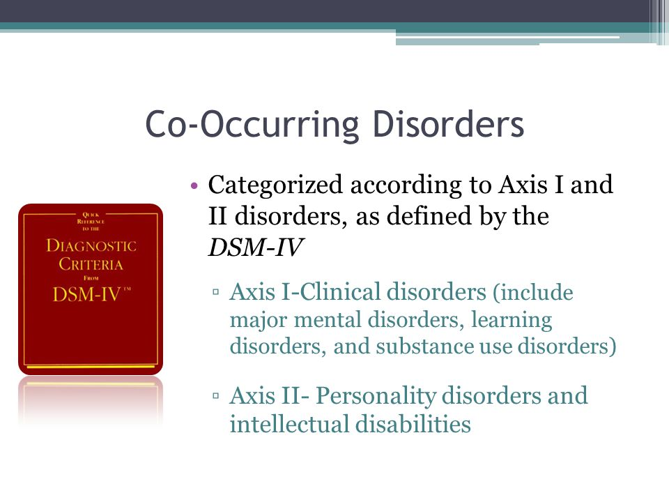Co-Occurring Disorders Categorized according to Axis I and II disorders, as defined by the DSM-IV ▫Axis I-Clinical disorders (include major mental disorders, learning disorders, and substance use disorders) ▫Axis II- Personality disorders and intellectual disabilities