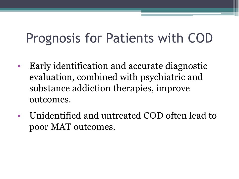 Prognosis for Patients with COD Early identification and accurate diagnostic evaluation, combined with psychiatric and substance addiction therapies, improve outcomes.
