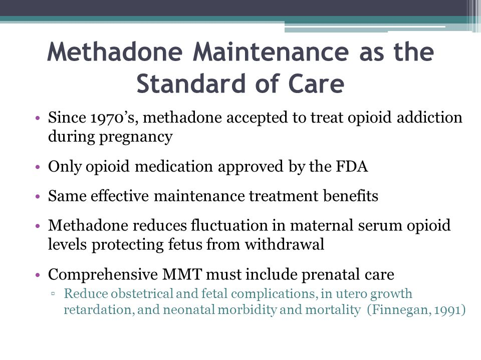 Methadone Maintenance as the Standard of Care Since 1970's, methadone accepted to treat opioid addiction during pregnancy Only opioid medication approved by the FDA Same effective maintenance treatment benefits Methadone reduces fluctuation in maternal serum opioid levels protecting fetus from withdrawal Comprehensive MMT must include prenatal care ▫Reduce obstetrical and fetal complications, in utero growth retardation, and neonatal morbidity and mortality (Finnegan, 1991)