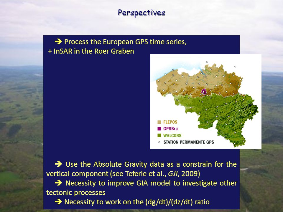Permanent GPS network Perspectives  Process the European GPS time series, + InSAR in the Roer Graben  Use the Absolute Gravity data as a constrain for the vertical component (see Teferle et al., GJI, 2009)  Necessity to improve GIA model to investigate other tectonic processes  Necessity to work on the (dg/dt)/(dz/dt) ratio