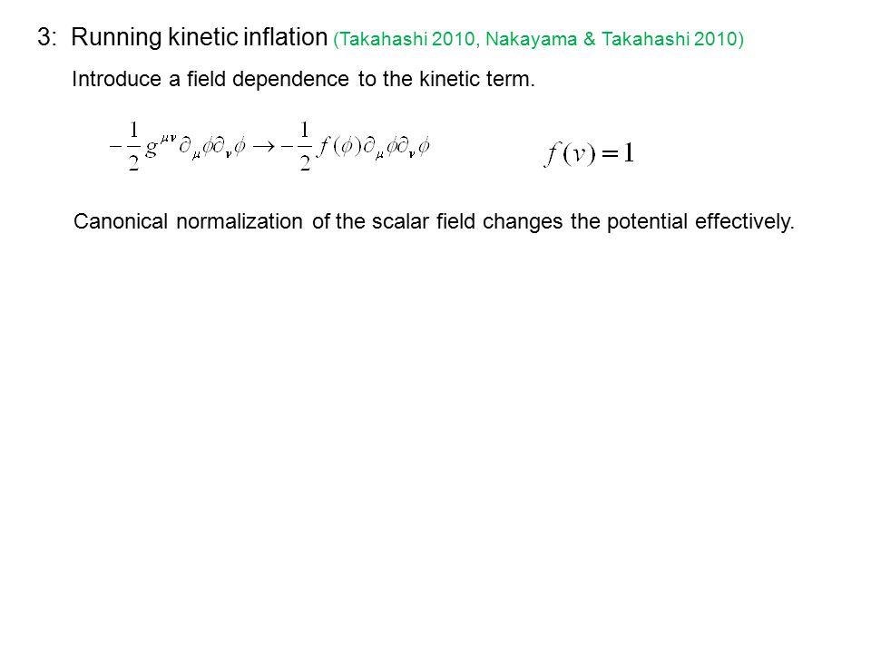3: Running kinetic inflation (Takahashi 2010, Nakayama & Takahashi 2010) Introduce a field dependence to the kinetic term.
