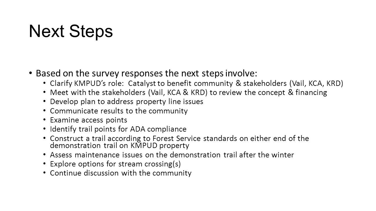 Next Steps Based on the survey responses the next steps involve: Clarify KMPUD's role: Catalyst to benefit community & stakeholders (Vail, KCA, KRD) Meet with the stakeholders (Vail, KCA & KRD) to review the concept & financing Develop plan to address property line issues Communicate results to the community Examine access points Identify trail points for ADA compliance Construct a trail according to Forest Service standards on either end of the demonstration trail on KMPUD property Assess maintenance issues on the demonstration trail after the winter Explore options for stream crossing(s) Continue discussion with the community