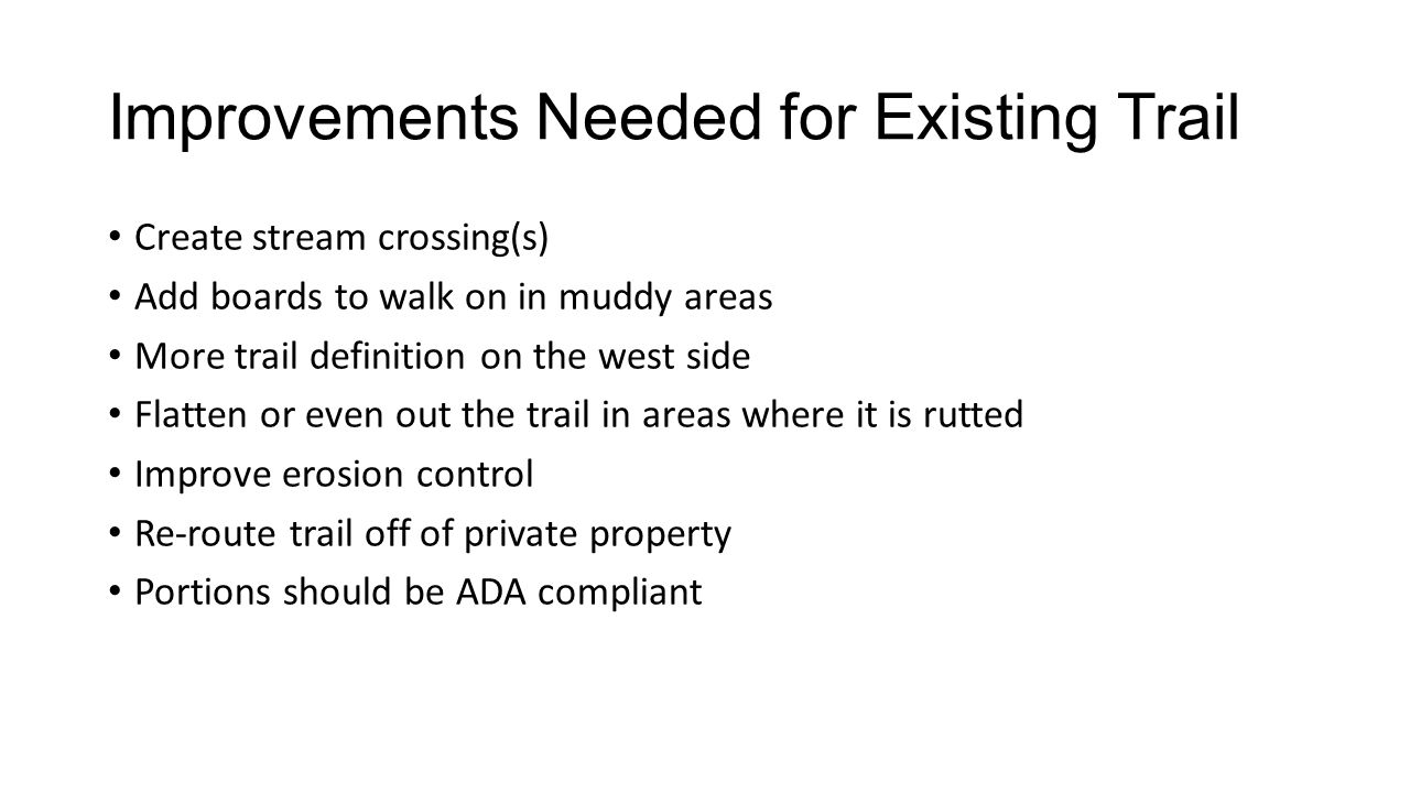 Improvements Needed for Existing Trail Create stream crossing(s) Add boards to walk on in muddy areas More trail definition on the west side Flatten or even out the trail in areas where it is rutted Improve erosion control Re-route trail off of private property Portions should be ADA compliant