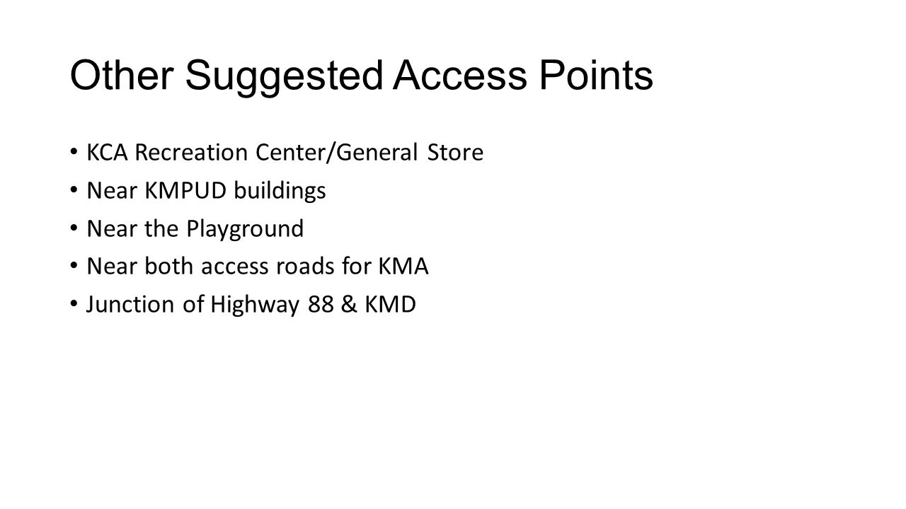 Other Suggested Access Points KCA Recreation Center/General Store Near KMPUD buildings Near the Playground Near both access roads for KMA Junction of Highway 88 & KMD