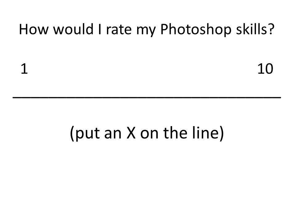 How would I rate my Photoshop skills 110 ______________________________ (put an X on the line)