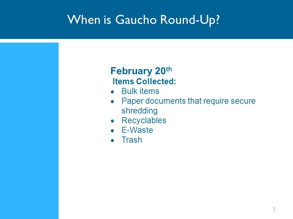 February 20 th Items Collected:  Bulk items  Paper documents that require secure shredding  Recyclables  E-Waste  Trash When is Gaucho Round-Up.