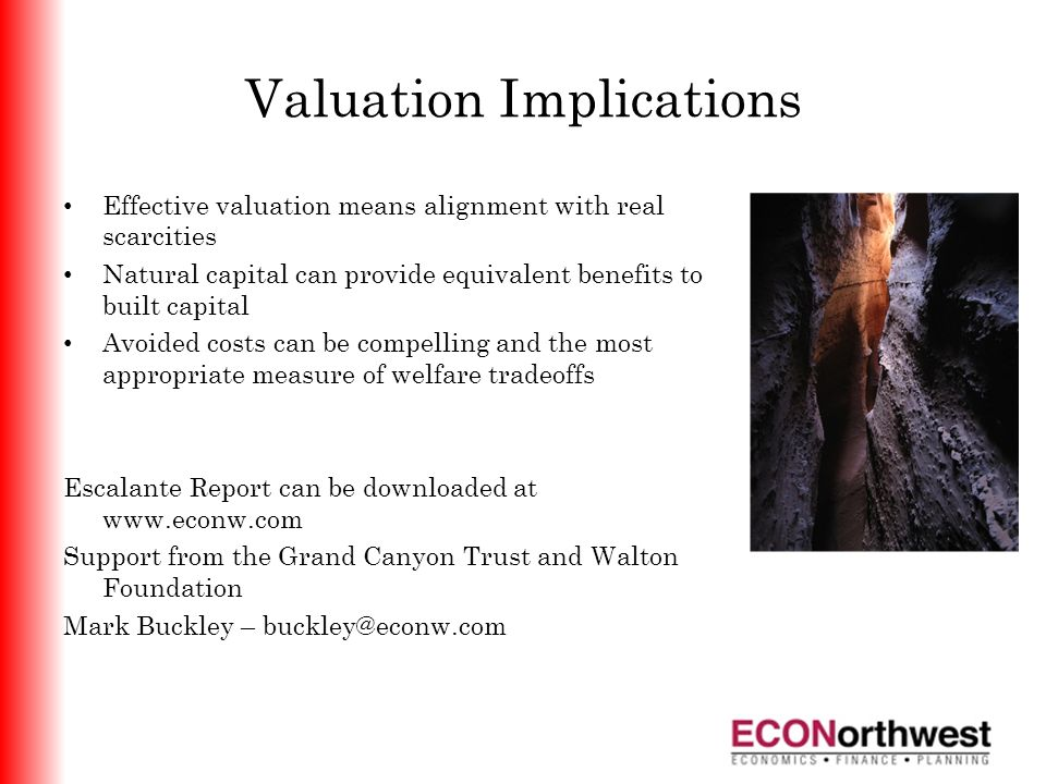 Valuation Implications Effective valuation means alignment with real scarcities Natural capital can provide equivalent benefits to built capital Avoided costs can be compelling and the most appropriate measure of welfare tradeoffs Escalante Report can be downloaded at www.econw.com Support from the Grand Canyon Trust and Walton Foundation Mark Buckley – buckley@econw.com