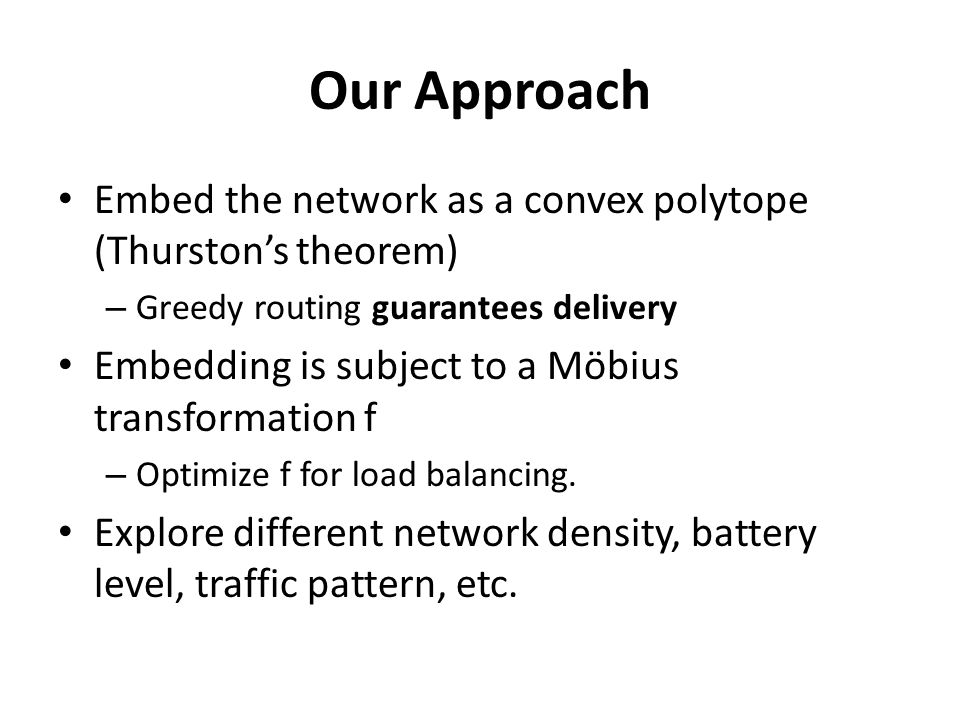 Our Approach Embed the network as a convex polytope (Thurston's theorem) – Greedy routing guarantees delivery Embedding is subject to a Möbius transformation f – Optimize f for load balancing.