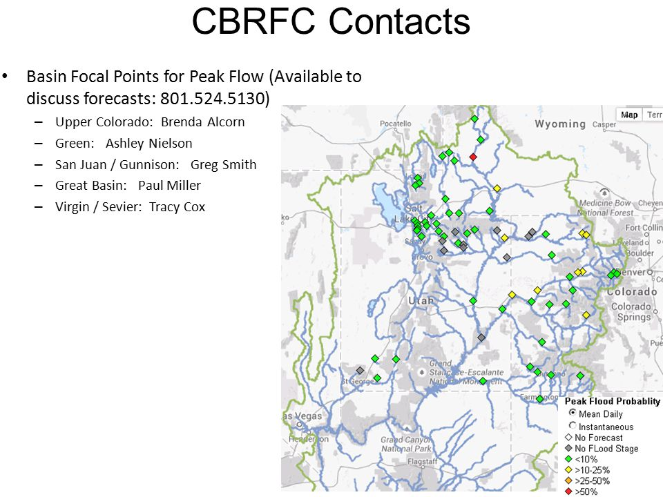 CBRFC Contacts Basin Focal Points for Peak Flow (Available to discuss forecasts: 801.524.5130) – Upper Colorado: Brenda Alcorn – Green: Ashley Nielson – San Juan / Gunnison: Greg Smith – Great Basin: Paul Miller – Virgin / Sevier: Tracy Cox