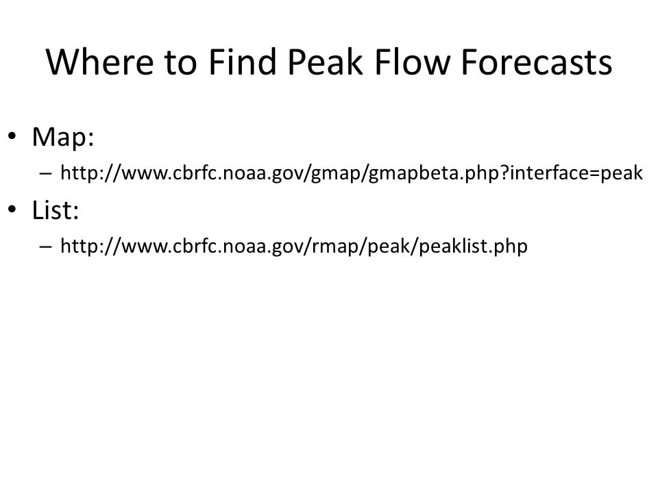 Where to Find Peak Flow Forecasts Map: – http://www.cbrfc.noaa.gov/gmap/gmapbeta.php interface=peak List: – http://www.cbrfc.noaa.gov/rmap/peak/peaklist.php
